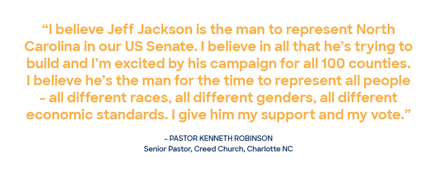 """Quote from Pastor Kenneth Robinson of Charlotte that reads """"I believe Jeff Jackson is the man to represent North Carolina in our U.S. Senate. I believe in all that he's trying to build and I'm excited by his campaign for all 100 counties. I believe he's the man for the time to represent all people - all different races, all different genders, all different economic standards. I give him my support and my vote."""""""